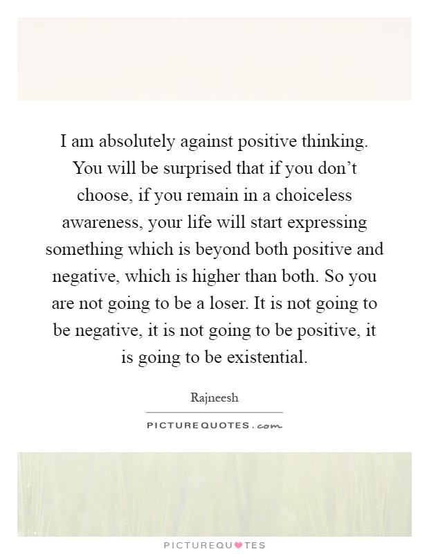 I am absolutely against positive thinking. You will be surprised that if you don't choose, if you remain in a choiceless awareness, your life will start expressing something which is beyond both positive and negative, which is higher than both. So you are not going to be a loser. It is not going to be negative, it is not going to be positive, it is going to be existential Picture Quote #1
