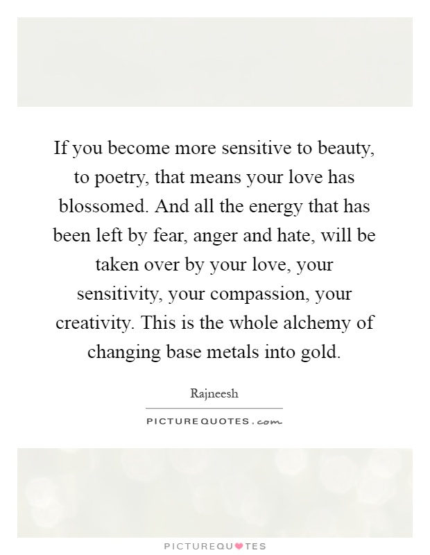 If you become more sensitive to beauty, to poetry, that means your love has blossomed. And all the energy that has been left by fear, anger and hate, will be taken over by your love, your sensitivity, your compassion, your creativity. This is the whole alchemy of changing base metals into gold Picture Quote #1