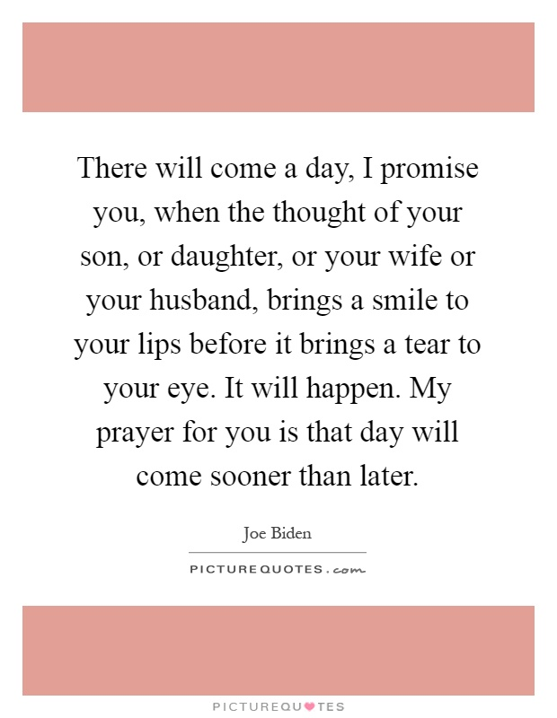 There will come a day, I promise you, when the thought of your son, or daughter, or your wife or your husband, brings a smile to your lips before it brings a tear to your eye. It will happen. My prayer for you is that day will come sooner than later Picture Quote #1