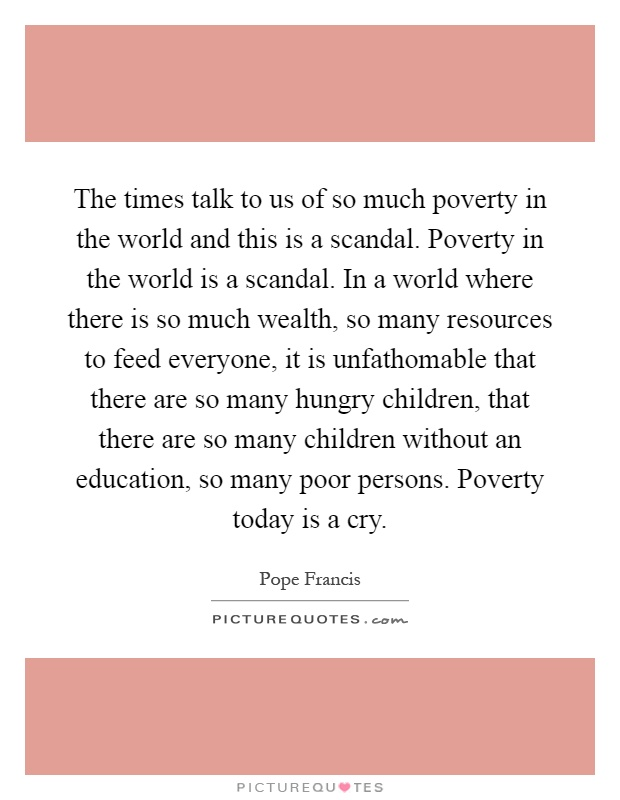 The times talk to us of so much poverty in the world and this is a scandal. Poverty in the world is a scandal. In a world where there is so much wealth, so many resources to feed everyone, it is unfathomable that there are so many hungry children, that there are so many children without an education, so many poor persons. Poverty today is a cry Picture Quote #1