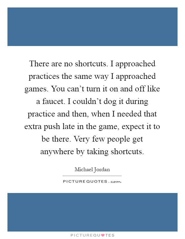 There are no shortcuts. I approached practices the same way I approached games. You can't turn it on and off like a faucet. I couldn't dog it during practice and then, when I needed that extra push late in the game, expect it to be there. Very few people get anywhere by taking shortcuts Picture Quote #1