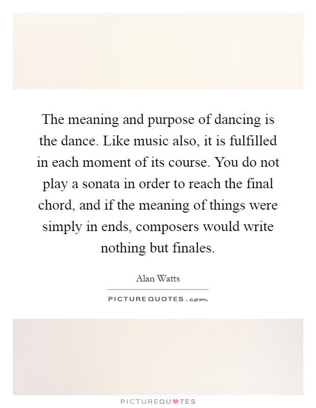 The meaning and purpose of dancing is the dance. Like music also, it is fulfilled in each moment of its course. You do not play a sonata in order to reach the final chord, and if the meaning of things were simply in ends, composers would write nothing but finales Picture Quote #1