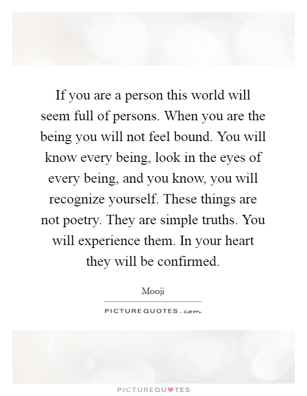If you are a person this world will seem full of persons. When you are the being you will not feel bound. You will know every being, look in the eyes of every being, and you know, you will recognize yourself. These things are not poetry. They are simple truths. You will experience them. In your heart they will be confirmed Picture Quote #1