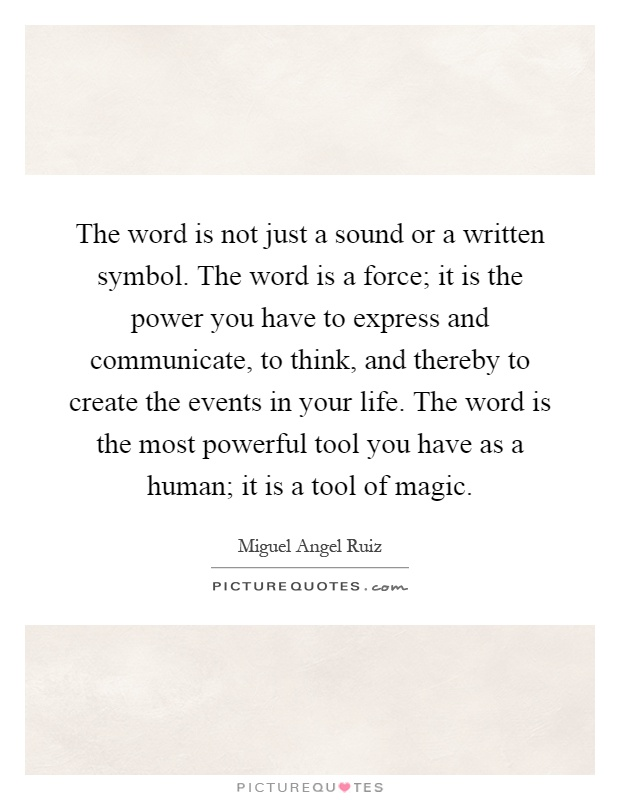 The word is not just a sound or a written symbol. The word is a force; it is the power you have to express and communicate, to think, and thereby to create the events in your life. The word is the most powerful tool you have as a human; it is a tool of magic Picture Quote #1