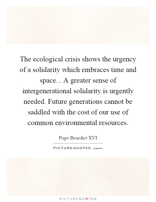 The ecological crisis shows the urgency of a solidarity which embraces time and space... A greater sense of intergenerational solidarity is urgently needed. Future generations cannot be saddled with the cost of our use of common environmental resources Picture Quote #1