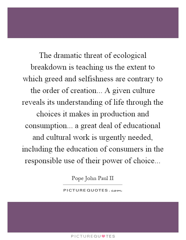 The dramatic threat of ecological breakdown is teaching us the extent to which greed and selfishness are contrary to the order of creation... A given culture reveals its understanding of life through the choices it makes in production and consumption... a great deal of educational and cultural work is urgently needed, including the education of consumers in the responsible use of their power of choice Picture Quote #1