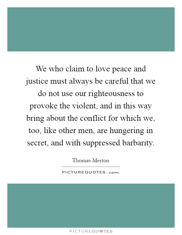 We who claim to love peace and justice must always be careful that we do not use our righteousness to provoke the violent, and in this way bring about the conflict for which we, too, like other men, are hungering in secret, and with suppressed barbarity Picture Quote #1