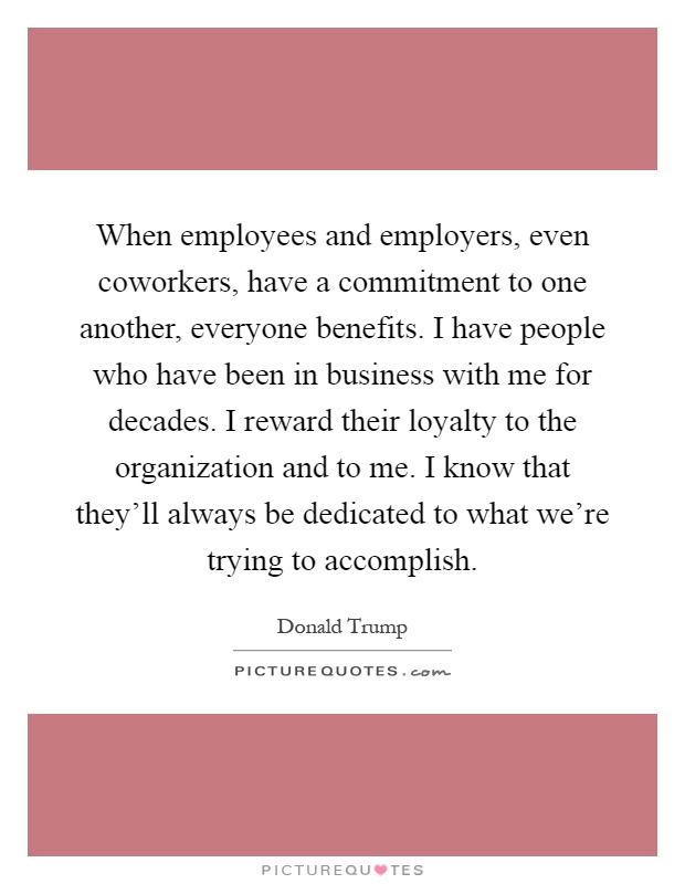 When employees and employers, even coworkers, have a commitment to one another, everyone benefits. I have people who have been in business with me for decades. I reward their loyalty to the organization and to me. I know that they'll always be dedicated to what we're trying to accomplish Picture Quote #1