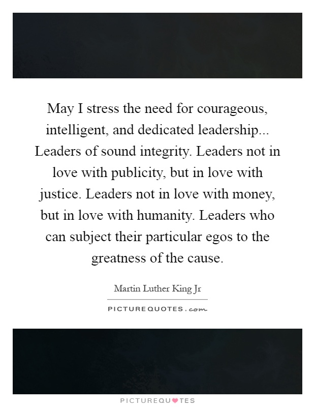 May I stress the need for courageous, intelligent, and dedicated leadership... Leaders of sound integrity. Leaders not in love with publicity, but in love with justice. Leaders not in love with money, but in love with humanity. Leaders who can subject their particular egos to the greatness of the cause Picture Quote #1