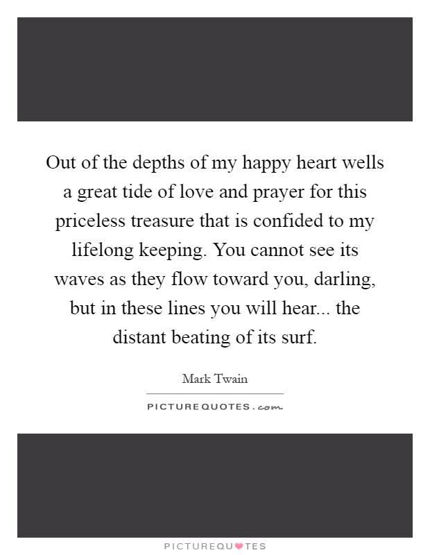 Out of the depths of my happy heart wells a great tide of love and prayer for this priceless treasure that is confided to my lifelong keeping. You cannot see its waves as they flow toward you, darling, but in these lines you will hear... the distant beating of its surf Picture Quote #1