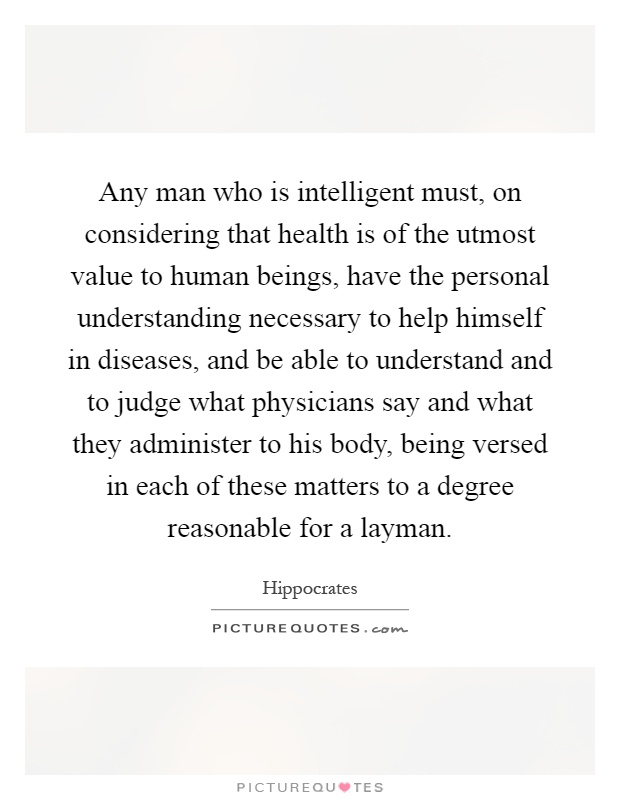 Any man who is intelligent must, on considering that health is of the utmost value to human beings, have the personal understanding necessary to help himself in diseases, and be able to understand and to judge what physicians say and what they administer to his body, being versed in each of these matters to a degree reasonable for a layman Picture Quote #1