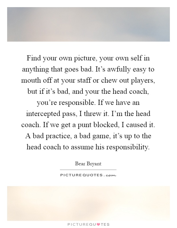 Find your own picture, your own self in anything that goes bad. It's awfully easy to mouth off at your staff or chew out players, but if it's bad, and your the head coach, you're responsible. If we have an intercepted pass, I threw it. I'm the head coach. If we get a punt blocked, I caused it. A bad practice, a bad game, it's up to the head coach to assume his responsibility Picture Quote #1