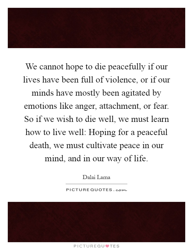We cannot hope to die peacefully if our lives have been full of violence, or if our minds have mostly been agitated by emotions like anger, attachment, or fear. So if we wish to die well, we must learn how to live well: Hoping for a peaceful death, we must cultivate peace in our mind, and in our way of life Picture Quote #1