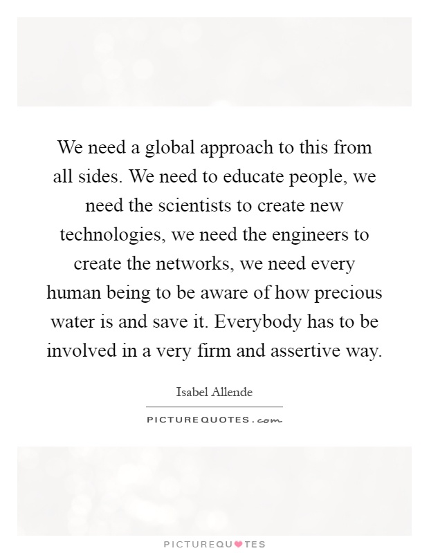 We need a global approach to this from all sides. We need to educate people, we need the scientists to create new technologies, we need the engineers to create the networks, we need every human being to be aware of how precious water is and save it. Everybody has to be involved in a very firm and assertive way Picture Quote #1