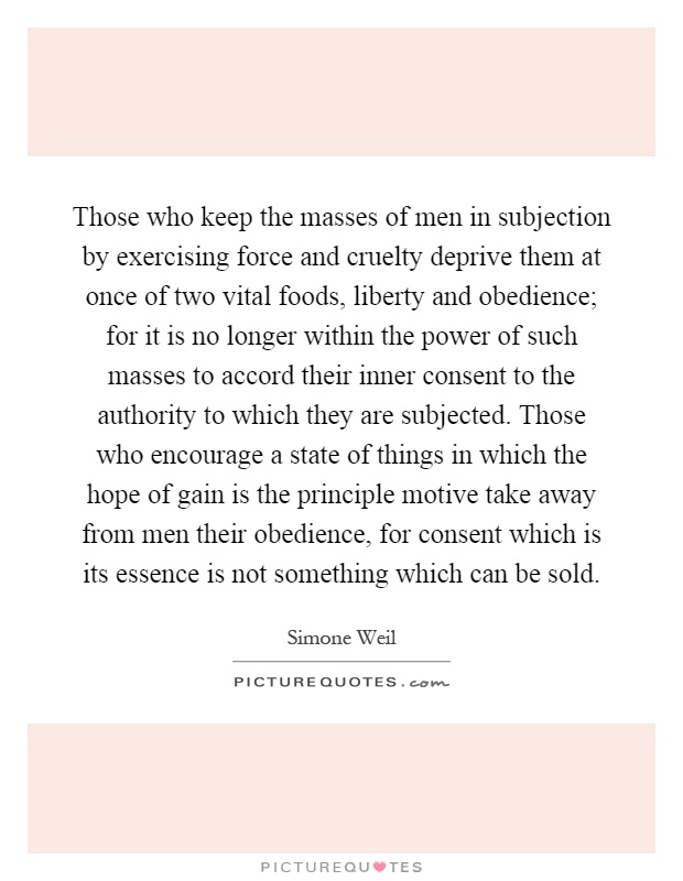 Those who keep the masses of men in subjection by exercising force and cruelty deprive them at once of two vital foods, liberty and obedience; for it is no longer within the power of such masses to accord their inner consent to the authority to which they are subjected. Those who encourage a state of things in which the hope of gain is the principle motive take away from men their obedience, for consent which is its essence is not something which can be sold Picture Quote #1