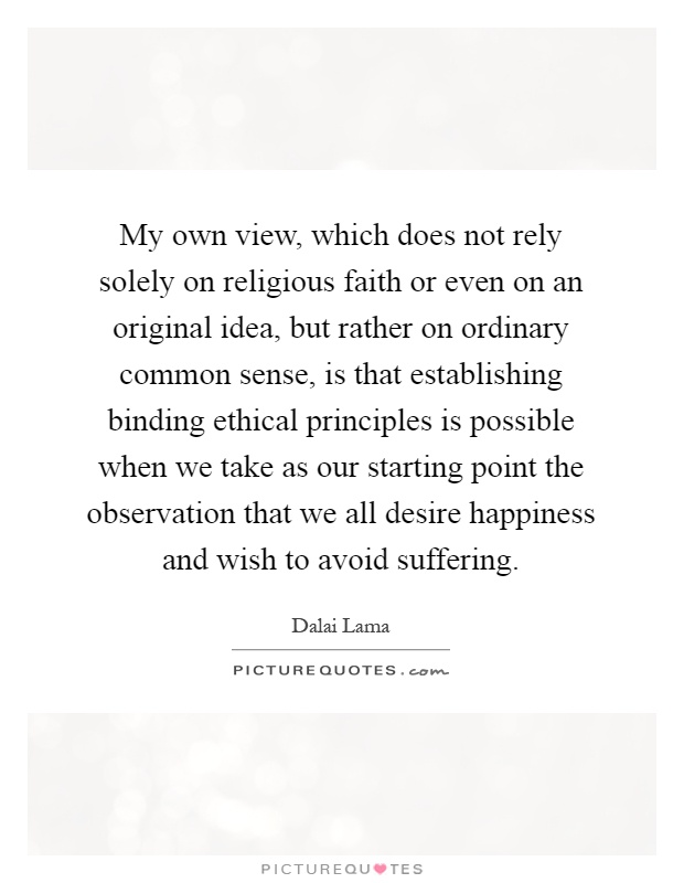My own view, which does not rely solely on religious faith or even on an original idea, but rather on ordinary common sense, is that establishing binding ethical principles is possible when we take as our starting point the observation that we all desire happiness and wish to avoid suffering Picture Quote #1