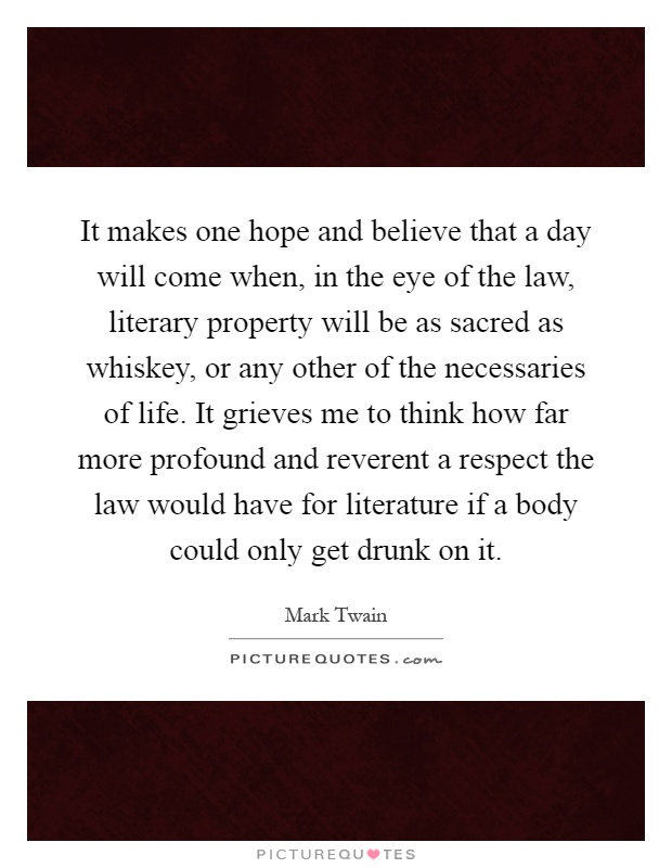 It makes one hope and believe that a day will come when, in the eye of the law, literary property will be as sacred as whiskey, or any other of the necessaries of life. It grieves me to think how far more profound and reverent a respect the law would have for literature if a body could only get drunk on it Picture Quote #1