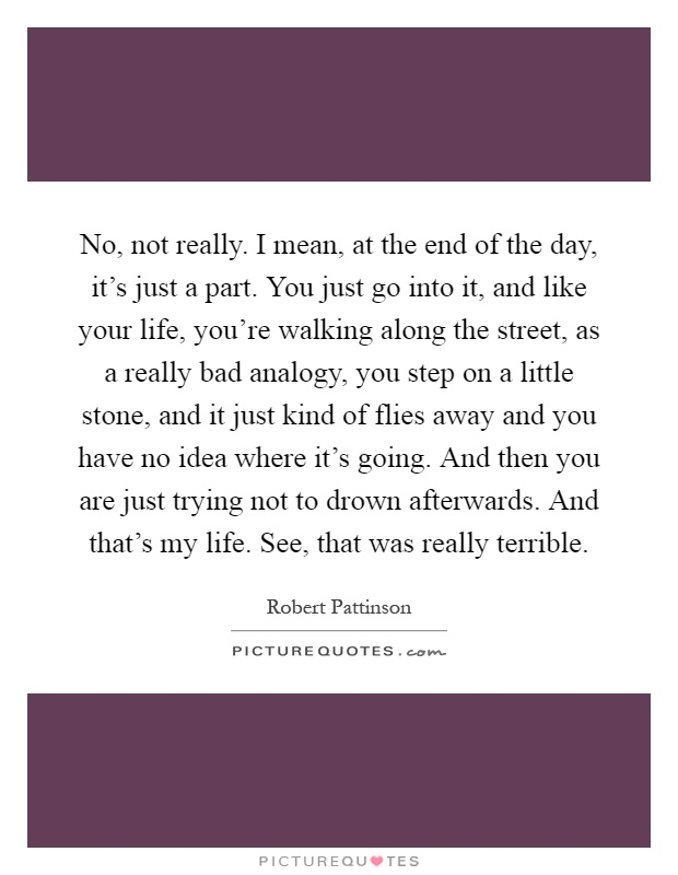 No, not really. I mean, at the end of the day, it's just a part. You just go into it, and like your life, you're walking along the street, as a really bad analogy, you step on a little stone, and it just kind of flies away and you have no idea where it's going. And then you are just trying not to drown afterwards. And that's my life. See, that was really terrible Picture Quote #1