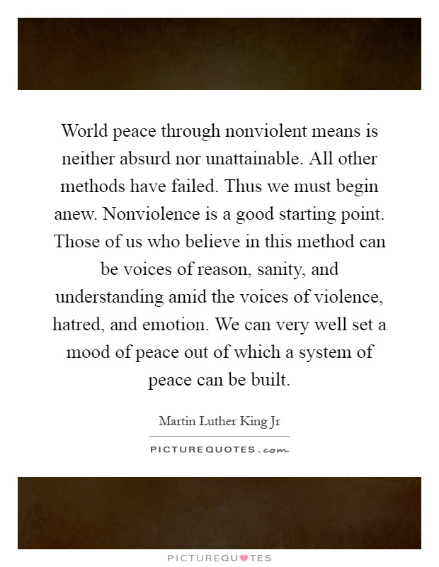 World peace through nonviolent means is neither absurd nor unattainable. All other methods have failed. Thus we must begin anew. Nonviolence is a good starting point. Those of us who believe in this method can be voices of reason, sanity, and understanding amid the voices of violence, hatred, and emotion. We can very well set a mood of peace out of which a system of peace can be built Picture Quote #1