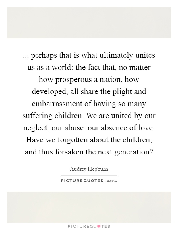 ... perhaps that is what ultimately unites us as a world: the fact that, no matter how prosperous a nation, how developed, all share the plight and embarrassment of having so many suffering children. We are united by our neglect, our abuse, our absence of love. Have we forgotten about the children, and thus forsaken the next generation? Picture Quote #1