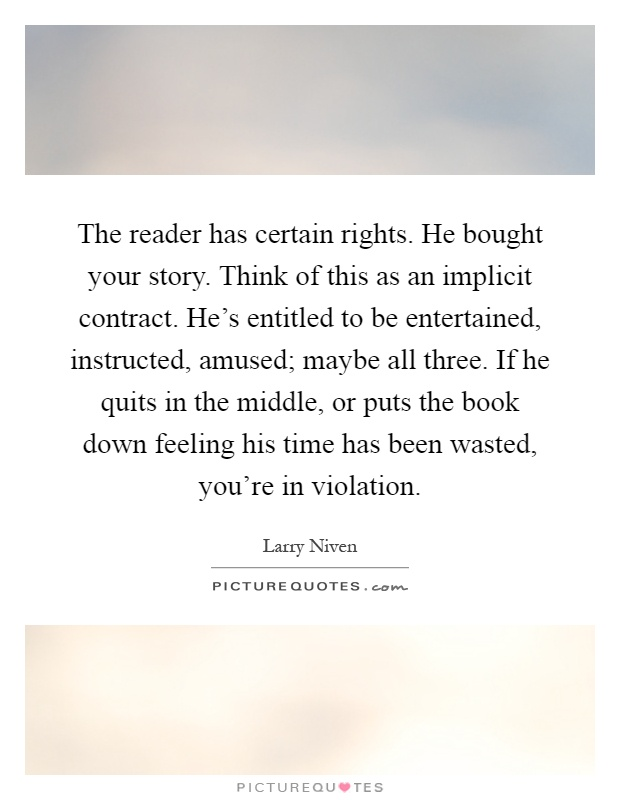 The reader has certain rights. He bought your story. Think of this as an implicit contract. He's entitled to be entertained, instructed, amused; maybe all three. If he quits in the middle, or puts the book down feeling his time has been wasted, you're in violation Picture Quote #1