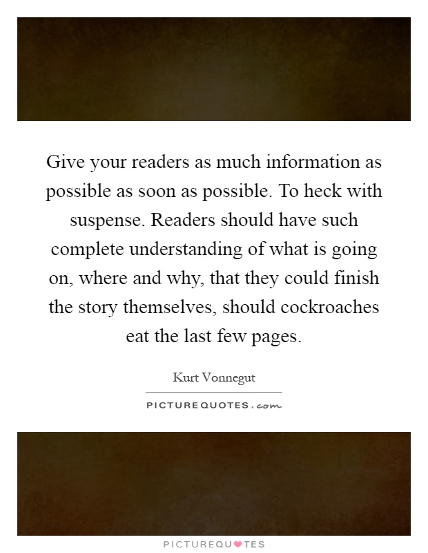 Give your readers as much information as possible as soon as possible. To heck with suspense. Readers should have such complete understanding of what is going on, where and why, that they could finish the story themselves, should cockroaches eat the last few pages Picture Quote #1