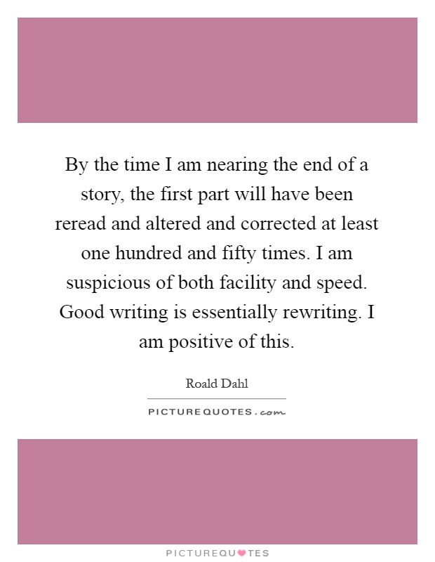 By the time I am nearing the end of a story, the first part will have been reread and altered and corrected at least one hundred and fifty times. I am suspicious of both facility and speed. Good writing is essentially rewriting. I am positive of this Picture Quote #1