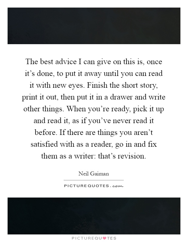 The best advice I can give on this is, once it's done, to put it away until you can read it with new eyes. Finish the short story, print it out, then put it in a drawer and write other things. When you're ready, pick it up and read it, as if you've never read it before. If there are things you aren't satisfied with as a reader, go in and fix them as a writer: that's revision Picture Quote #1