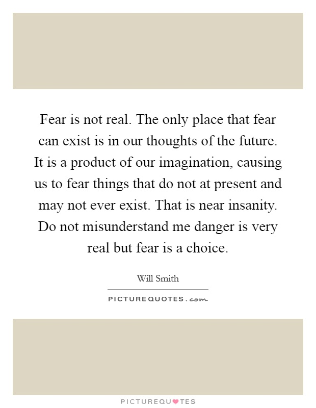 Fear is not real. The only place that fear can exist is in our thoughts of the future. It is a product of our imagination, causing us to fear things that do not at present and may not ever exist. That is near insanity. Do not misunderstand me danger is very real but fear is a choice Picture Quote #1