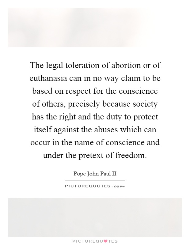 The legal toleration of abortion or of euthanasia can in no way claim to be based on respect for the conscience of others, precisely because society has the right and the duty to protect itself against the abuses which can occur in the name of conscience and under the pretext of freedom Picture Quote #1