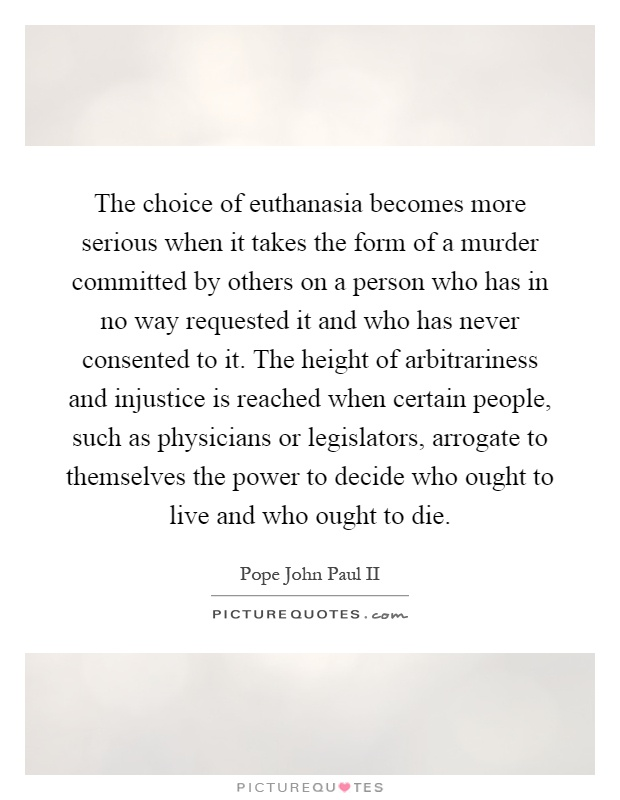 The choice of euthanasia becomes more serious when it takes the form of a murder committed by others on a person who has in no way requested it and who has never consented to it. The height of arbitrariness and injustice is reached when certain people, such as physicians or legislators, arrogate to themselves the power to decide who ought to live and who ought to die Picture Quote #1