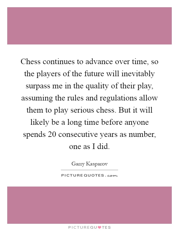 Chess continues to advance over time, so the players of the future will inevitably surpass me in the quality of their play, assuming the rules and regulations allow them to play serious chess. But it will likely be a long time before anyone spends 20 consecutive years as number, one as I did Picture Quote #1