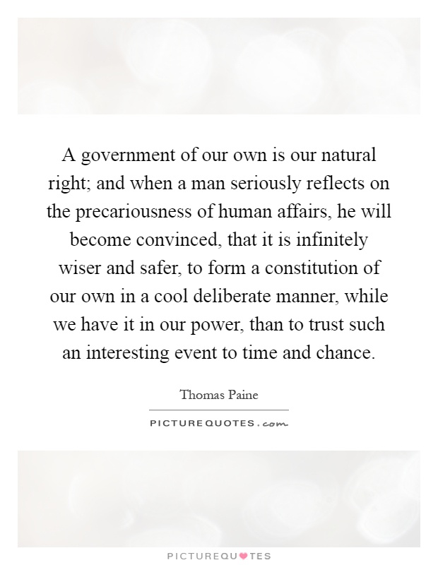 A government of our own is our natural right; and when a man seriously reflects on the precariousness of human affairs, he will become convinced, that it is infinitely wiser and safer, to form a constitution of our own in a cool deliberate manner, while we have it in our power, than to trust such an interesting event to time and chance Picture Quote #1