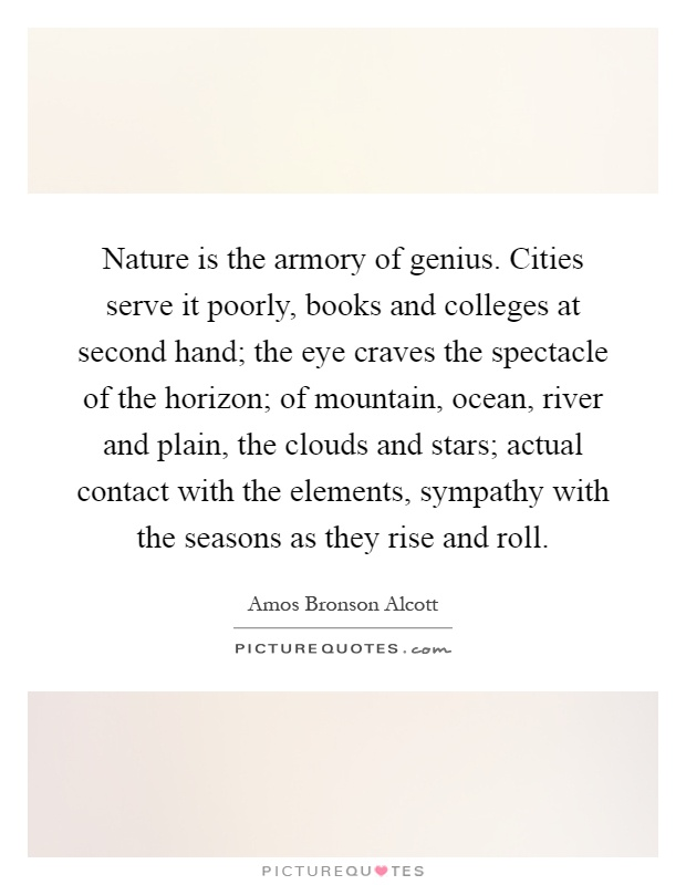 Nature is the armory of genius. Cities serve it poorly, books and colleges at second hand; the eye craves the spectacle of the horizon; of mountain, ocean, river and plain, the clouds and stars; actual contact with the elements, sympathy with the seasons as they rise and roll Picture Quote #1