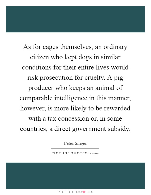 As for cages themselves, an ordinary citizen who kept dogs in similar conditions for their entire lives would risk prosecution for cruelty. A pig producer who keeps an animal of comparable intelligence in this manner, however, is more likely to be rewarded with a tax concession or, in some countries, a direct government subsidy Picture Quote #1