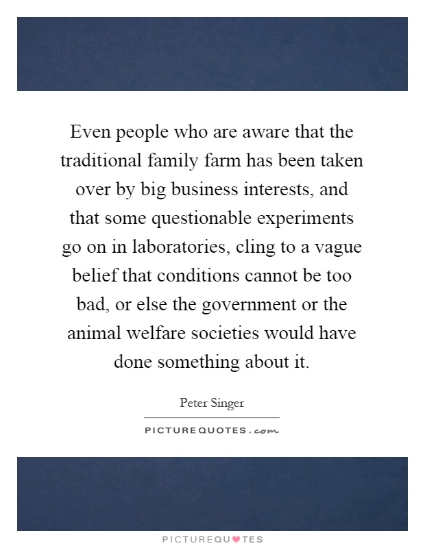 Even people who are aware that the traditional family farm has been taken over by big business interests, and that some questionable experiments go on in laboratories, cling to a vague belief that conditions cannot be too bad, or else the government or the animal welfare societies would have done something about it Picture Quote #1
