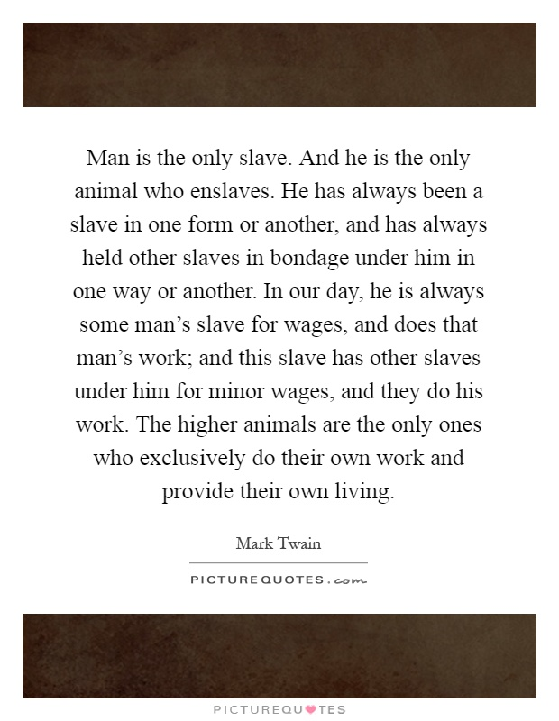 Man is the only slave. And he is the only animal who enslaves. He has always been a slave in one form or another, and has always held other slaves in bondage under him in one way or another. In our day, he is always some man's slave for wages, and does that man's work; and this slave has other slaves under him for minor wages, and they do his work. The higher animals are the only ones who exclusively do their own work and provide their own living Picture Quote #1