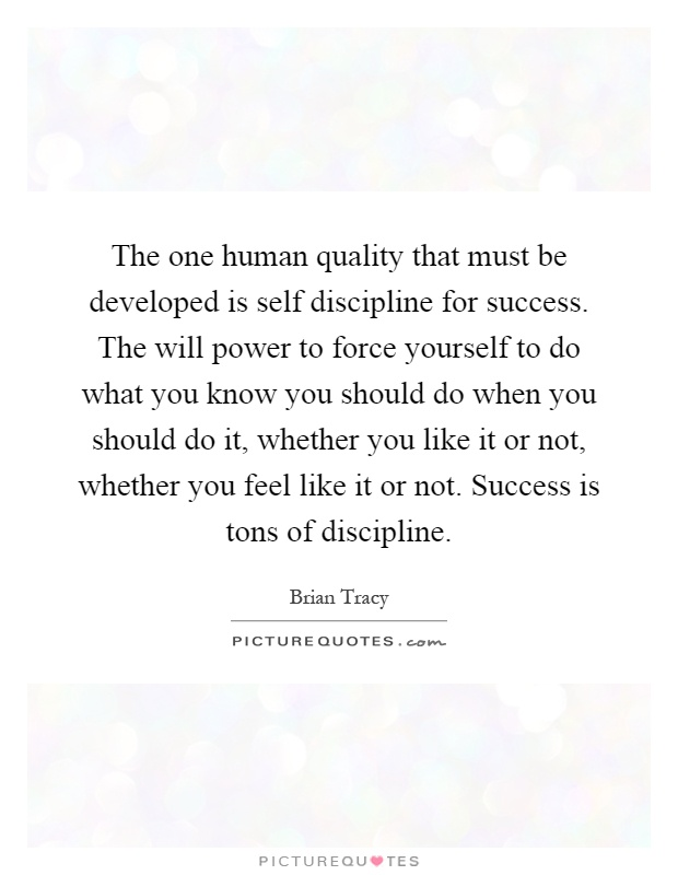 The one human quality that must be developed is self discipline for success. The will power to force yourself to do what you know you should do when you should do it, whether you like it or not, whether you feel like it or not. Success is tons of discipline Picture Quote #1