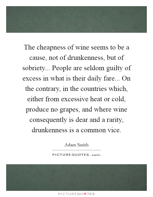 The cheapness of wine seems to be a cause, not of drunkenness, but of sobriety... People are seldom guilty of excess in what is their daily fare... On the contrary, in the countries which, either from excessive heat or cold, produce no grapes, and where wine consequently is dear and a rarity, drunkenness is a common vice Picture Quote #1