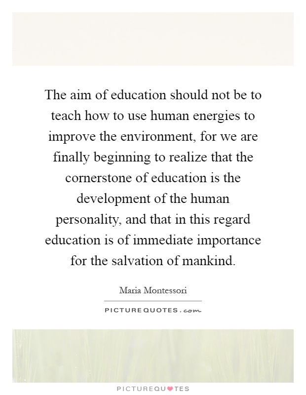 The aim of education should not be to teach how to use human energies to improve the environment, for we are finally beginning to realize that the cornerstone of education is the development of the human personality, and that in this regard education is of immediate importance for the salvation of mankind Picture Quote #1