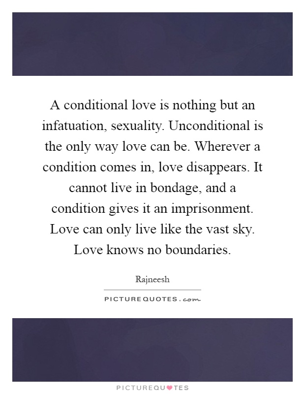 A conditional love is nothing but an infatuation, sexuality. Unconditional is the only way love can be. Wherever a condition comes in, love disappears. It cannot live in bondage, and a condition gives it an imprisonment. Love can only live like the vast sky. Love knows no boundaries Picture Quote #1