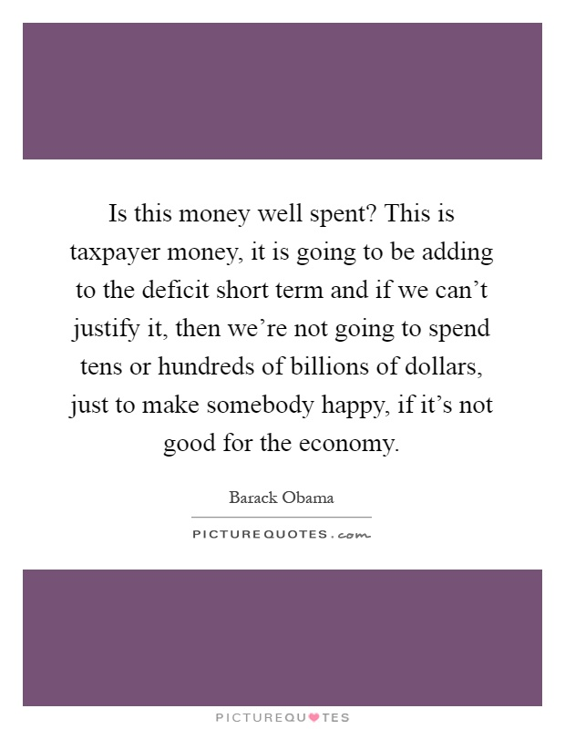 Is this money well spent? This is taxpayer money, it is going to be adding to the deficit short term and if we can't justify it, then we're not going to spend tens or hundreds of billions of dollars, just to make somebody happy, if it's not good for the economy Picture Quote #1
