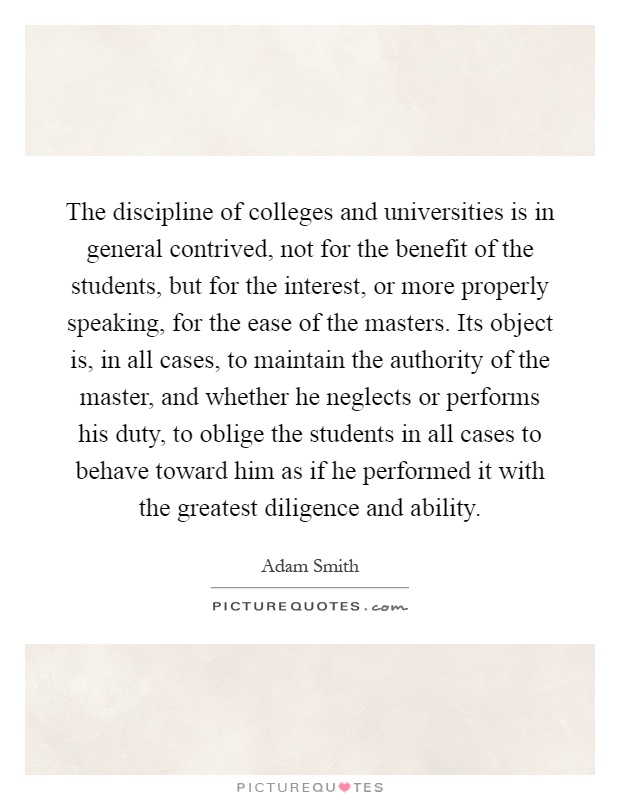 The discipline of colleges and universities is in general contrived, not for the benefit of the students, but for the interest, or more properly speaking, for the ease of the masters. Its object is, in all cases, to maintain the authority of the master, and whether he neglects or performs his duty, to oblige the students in all cases to behave toward him as if he performed it with the greatest diligence and ability Picture Quote #1