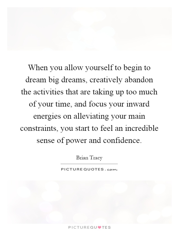 When you allow yourself to begin to dream big dreams, creatively abandon the activities that are taking up too much of your time, and focus your inward energies on alleviating your main constraints, you start to feel an incredible sense of power and confidence Picture Quote #1