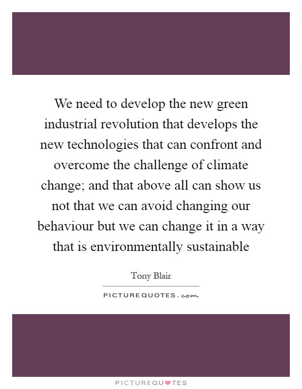 We need to develop the new green industrial revolution that develops the new technologies that can confront and overcome the challenge of climate change; and that above all can show us not that we can avoid changing our behaviour but we can change it in a way that is environmentally sustainable Picture Quote #1