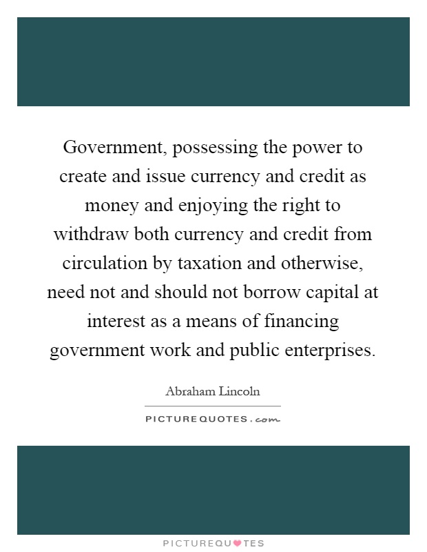 Government, possessing the power to create and issue currency and credit as money and enjoying the right to withdraw both currency and credit from circulation by taxation and otherwise, need not and should not borrow capital at interest as a means of financing government work and public enterprises Picture Quote #1