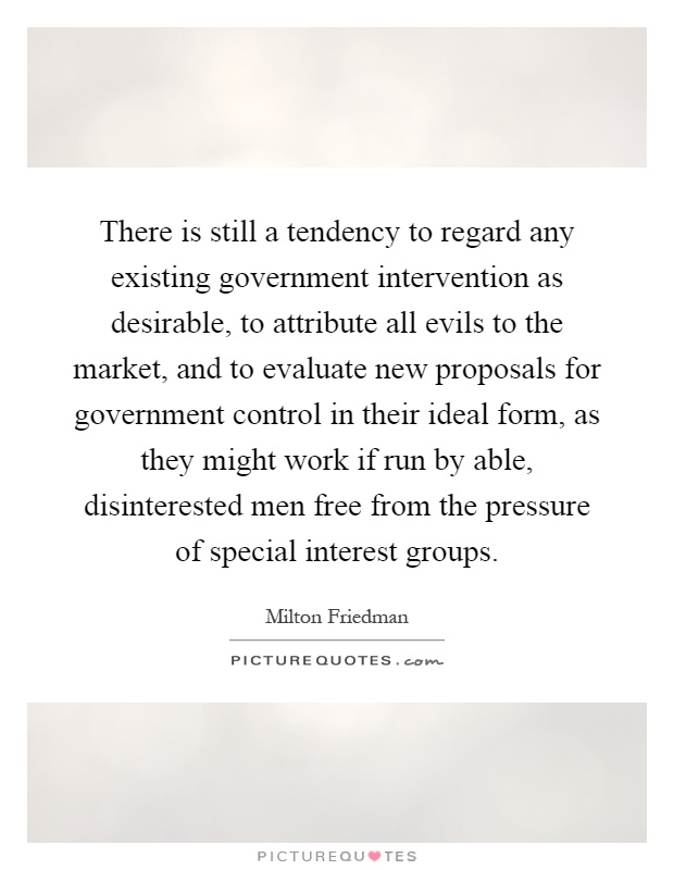 There is still a tendency to regard any existing government intervention as desirable, to attribute all evils to the market, and to evaluate new proposals for government control in their ideal form, as they might work if run by able, disinterested men free from the pressure of special interest groups Picture Quote #1