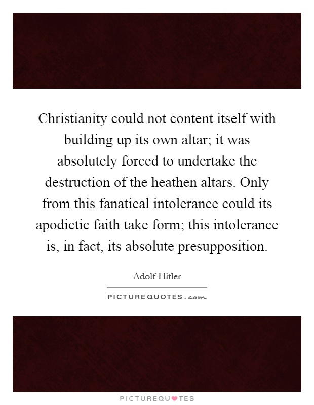Christianity could not content itself with building up its own altar; it was absolutely forced to undertake the destruction of the heathen altars. Only from this fanatical intolerance could its apodictic faith take form; this intolerance is, in fact, its absolute presupposition Picture Quote #1
