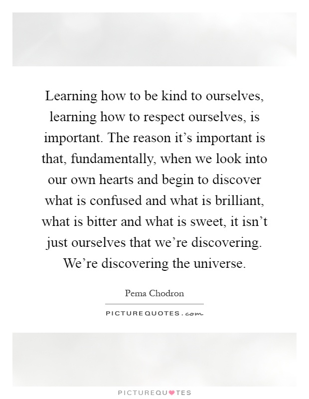 Learning how to be kind to ourselves, learning how to respect ourselves, is important. The reason it's important is that, fundamentally, when we look into our own hearts and begin to discover what is confused and what is brilliant, what is bitter and what is sweet, it isn't just ourselves that we're discovering. We're discovering the universe Picture Quote #1