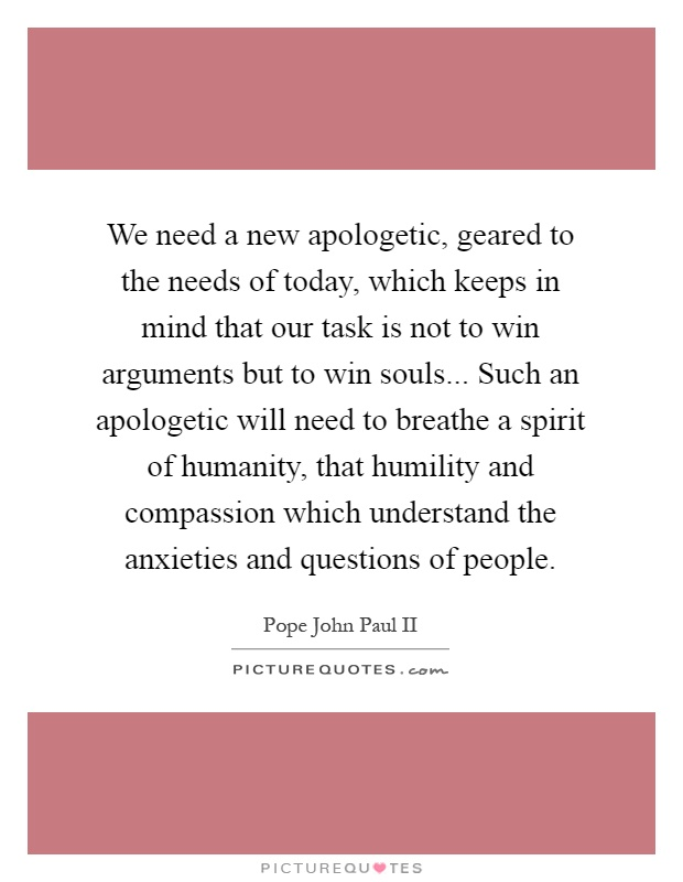 We need a new apologetic, geared to the needs of today, which keeps in mind that our task is not to win arguments but to win souls... Such an apologetic will need to breathe a spirit of humanity, that humility and compassion which understand the anxieties and questions of people Picture Quote #1